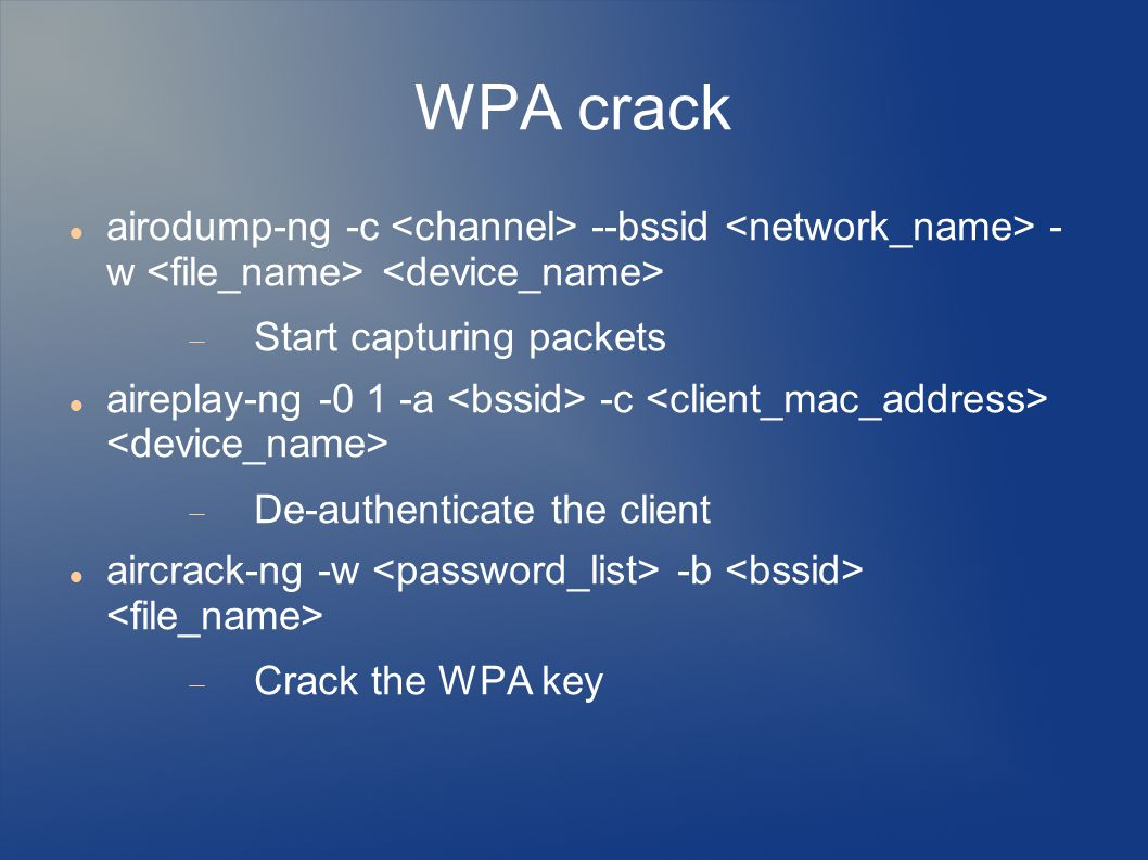 WPA crack airodump-ng -c <channel> --bssid <network_name> - w <file_name> <device_name> Start capturing packets.