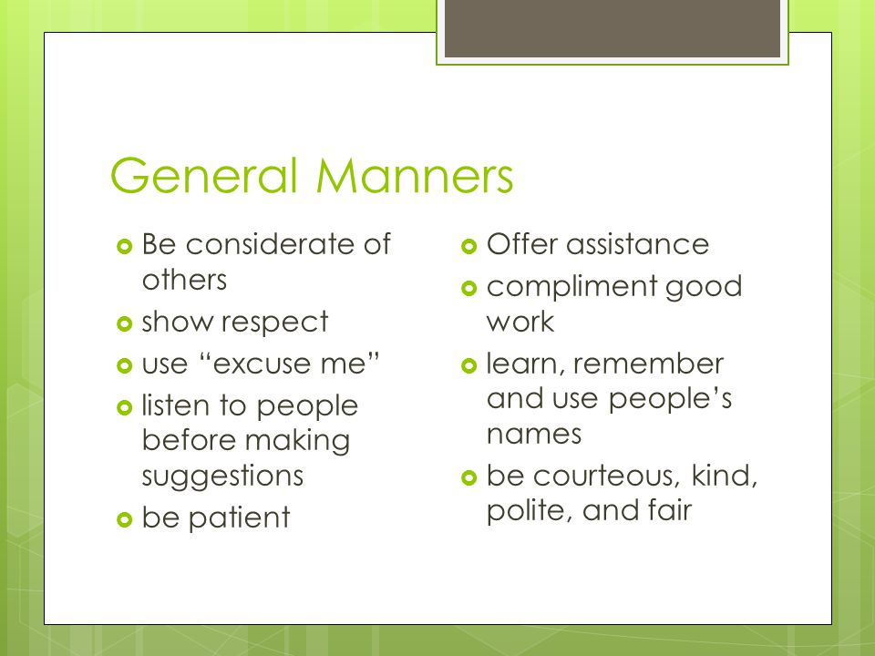 General Manners Be considerate of others show respect use excuse me