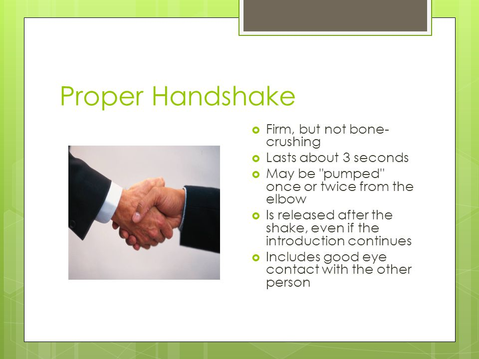 Proper Handshake Firm, but not bone-crushing Lasts about 3 seconds