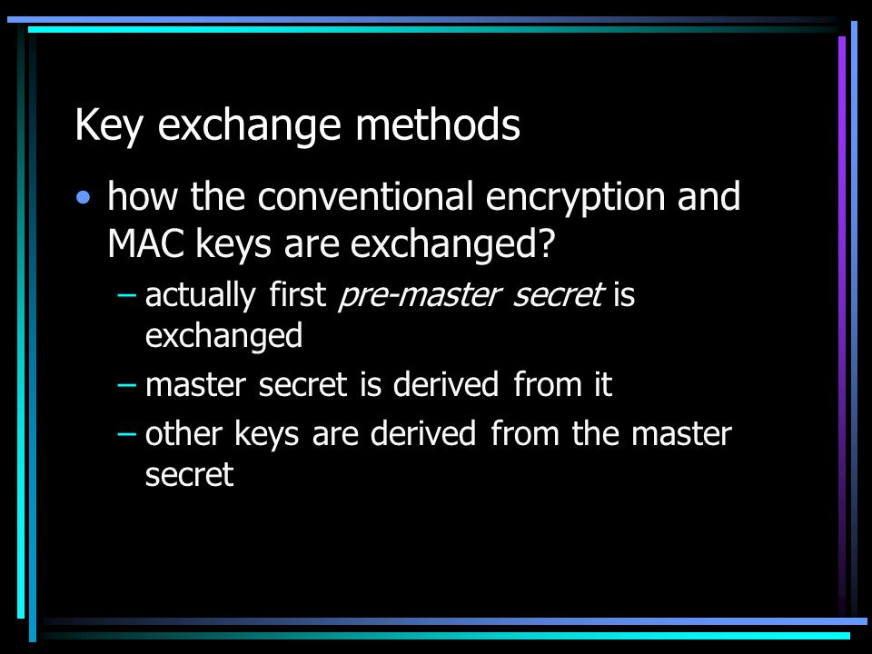 Key exchange methods how the conventional encryption and MAC keys are exchanged actually first pre-master secret is exchanged.