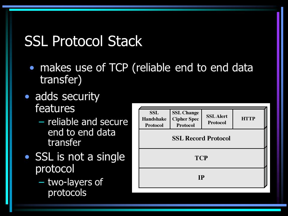 SSL Protocol Stack makes use of TCP (reliable end to end data transfer) adds security features. reliable and secure end to end data transfer.