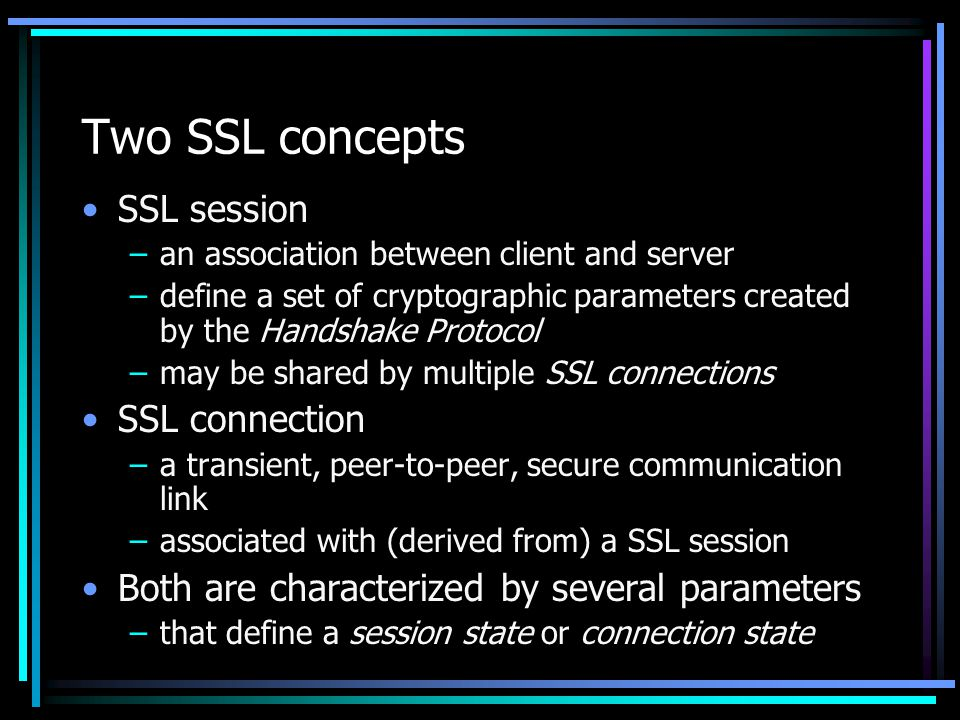 Two SSL concepts SSL session SSL connection