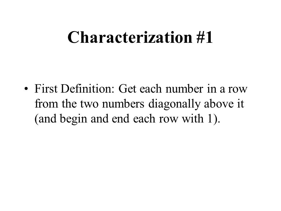 Characterization #1 First Definition: Get each number in a row from the two numbers diagonally above it (and begin and end each row with 1).