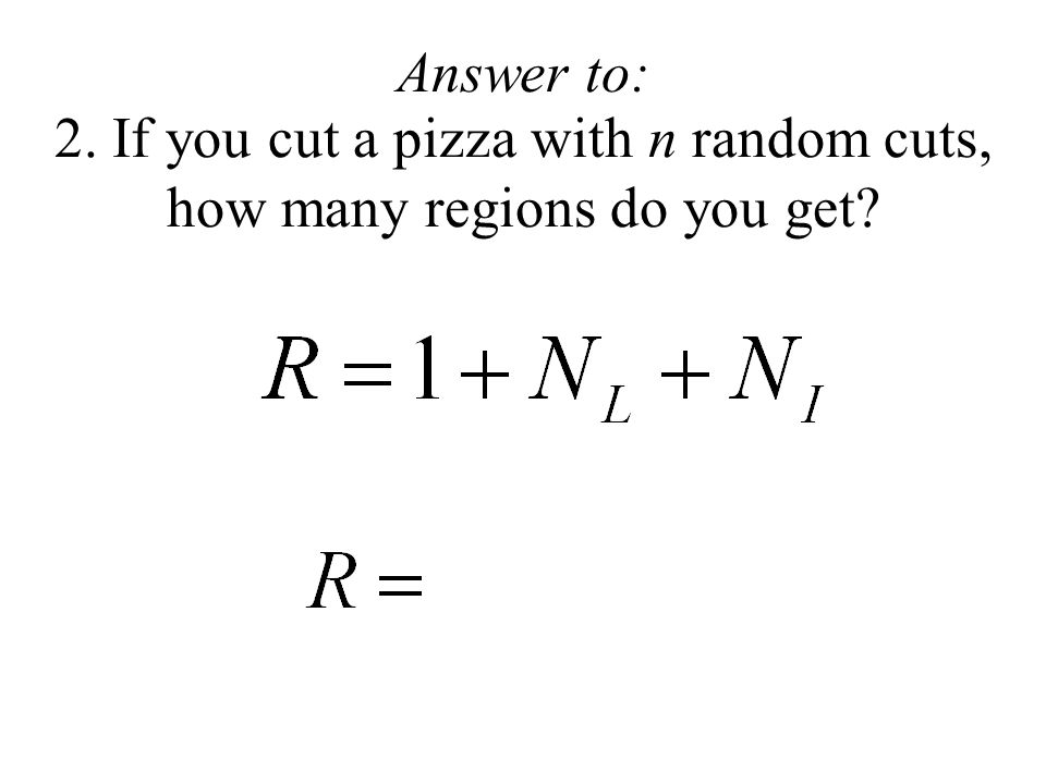 2. If you cut a pizza with n random cuts, how many regions do you get