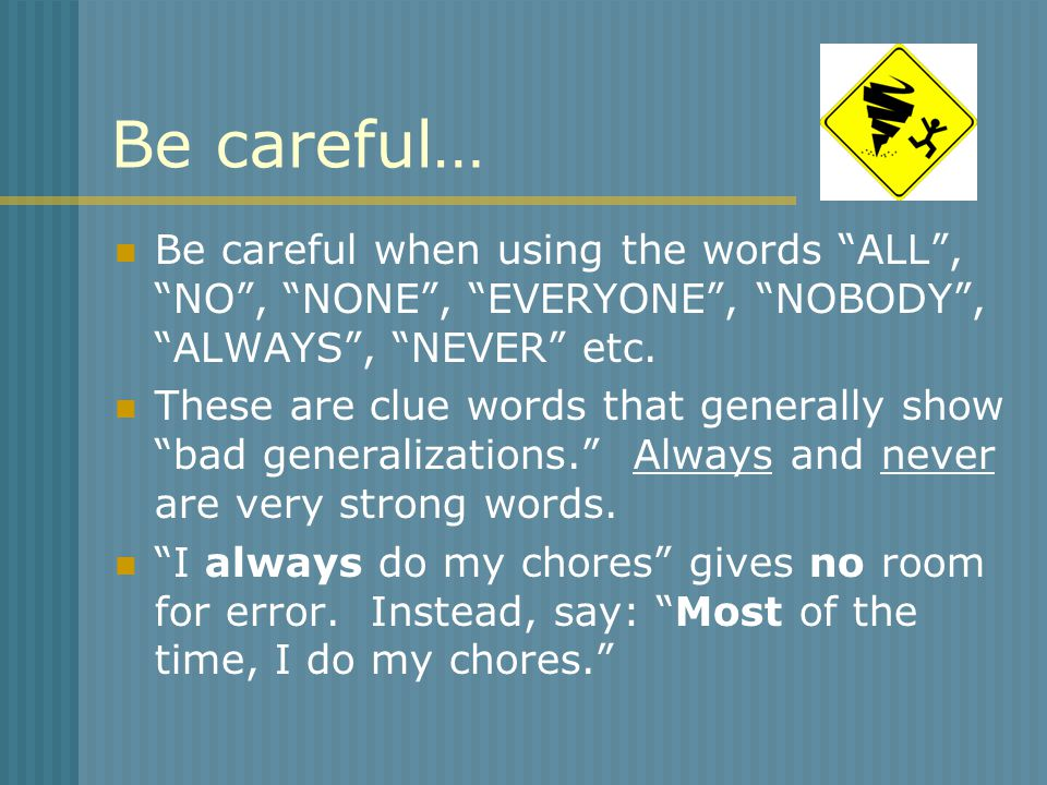 Be careful… Be careful when using the words ALL , NO , NONE , EVERYONE , NOBODY , ALWAYS , NEVER etc.