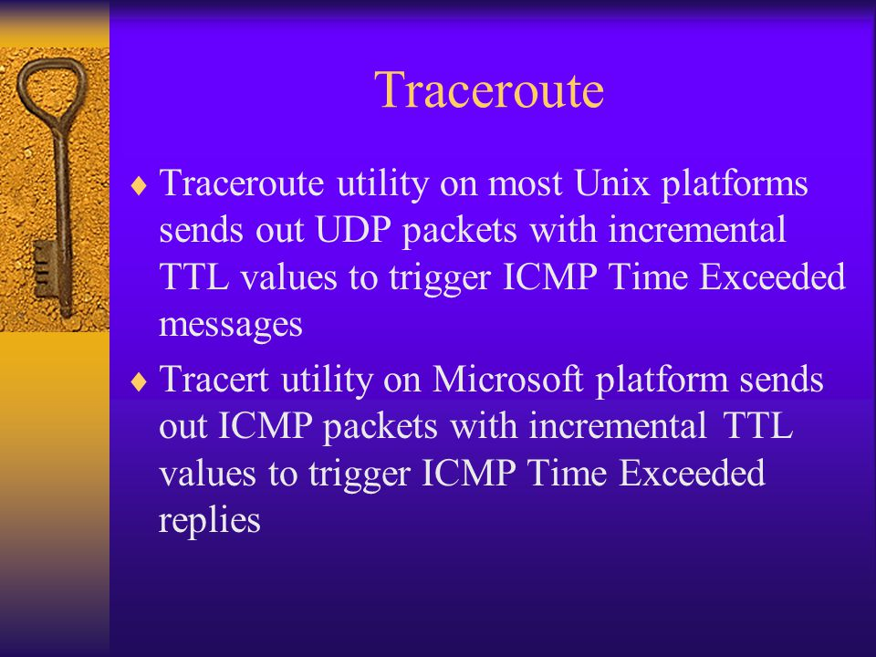 Traceroute Traceroute utility on most Unix platforms sends out UDP packets with incremental TTL values to trigger ICMP Time Exceeded messages.