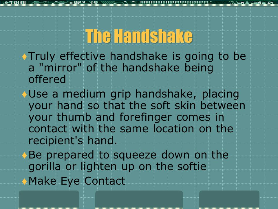 The Handshake Truly effective handshake is going to be a mirror of the handshake being offered.