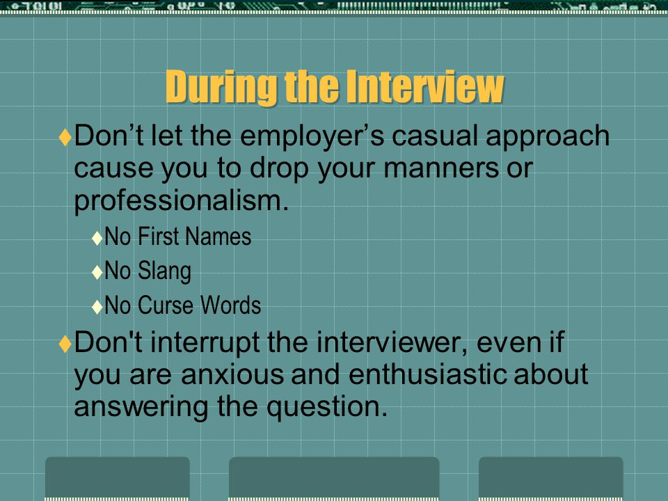 During the Interview Don't let the employer's casual approach cause you to drop your manners or professionalism.