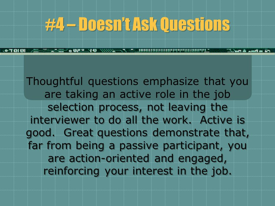 #4 – Doesn't Ask Questions Thoughtful questions emphasize that you are taking an active role in the job selection process, not leaving the interviewer to do all the work.