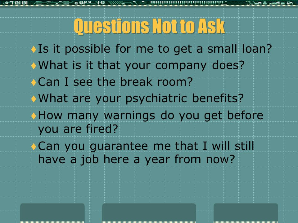 Questions Not to Ask Is it possible for me to get a small loan
