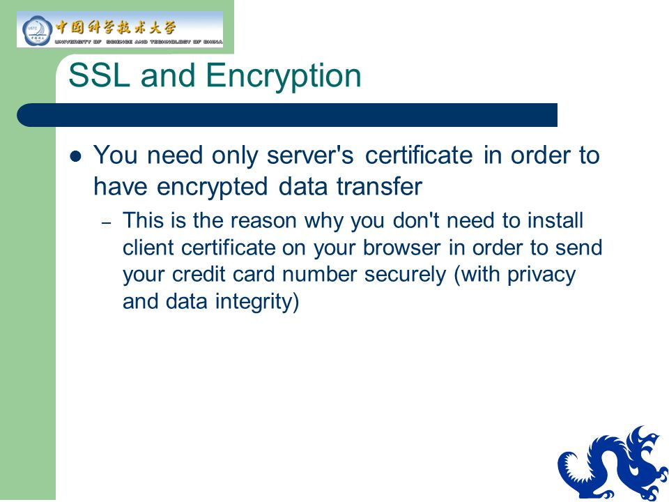 SSL and Encryption You need only server s certificate in order to have encrypted data transfer.