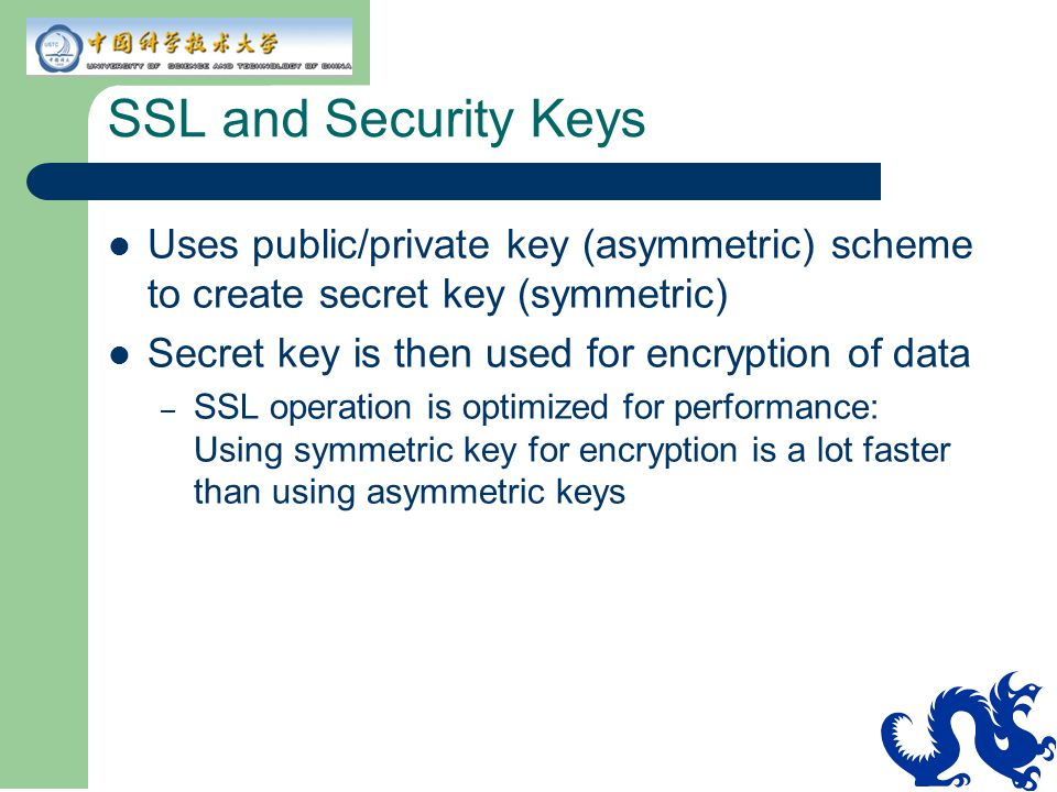 SSL and Security Keys Uses public/private key (asymmetric) scheme to create secret key (symmetric) Secret key is then used for encryption of data.