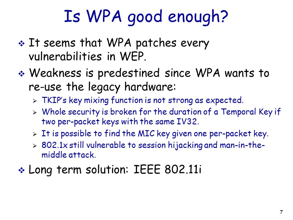 Is WPA good enough It seems that WPA patches every vulnerabilities in WEP. Weakness is predestined since WPA wants to re-use the legacy hardware: