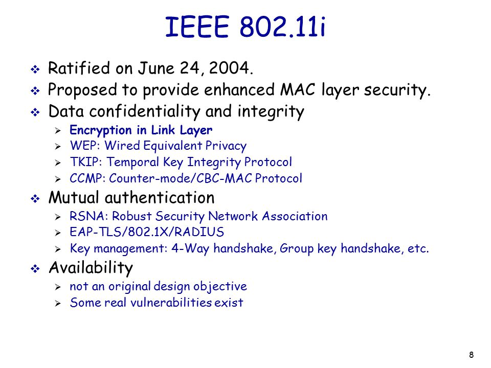 IEEE 802.11i Ratified on June 24, 2004. Proposed to provide enhanced MAC layer security. Data confidentiality and integrity.