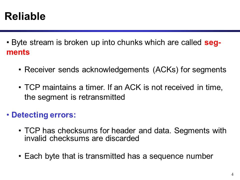 Reliable Byte stream is broken up into chunks which are called seg- ments. Receiver sends acknowledgements (ACKs) for segments.