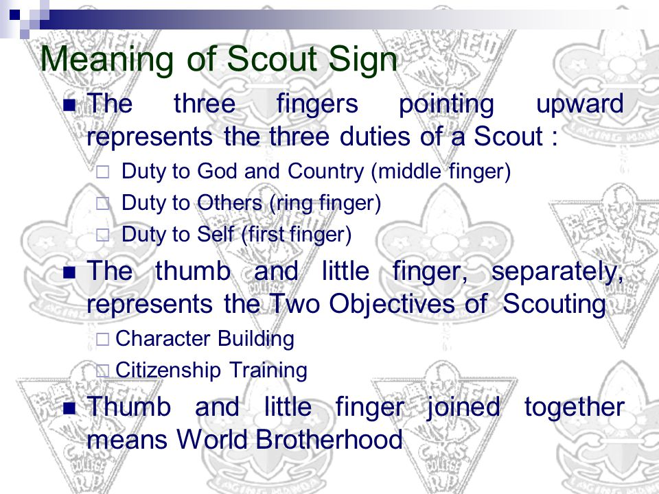 Meaning of Scout Sign The three fingers pointing upward represents the three duties of a Scout : Duty to God and Country (middle finger)