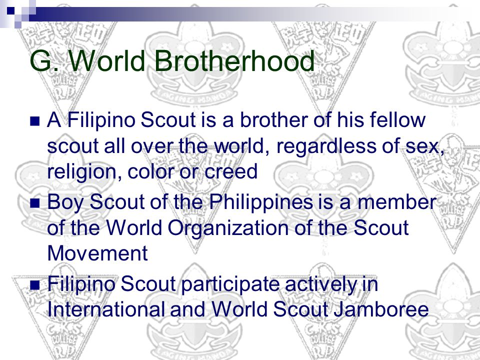 G. World Brotherhood A Filipino Scout is a brother of his fellow scout all over the world, regardless of sex, religion, color or creed.
