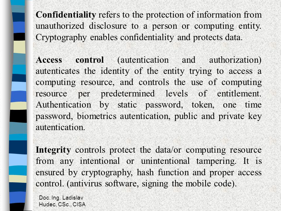Confidentiality refers to the protection of information from unauthorized disclosure to a person or computing entity. Cryptography enables confidentiality and protects data.