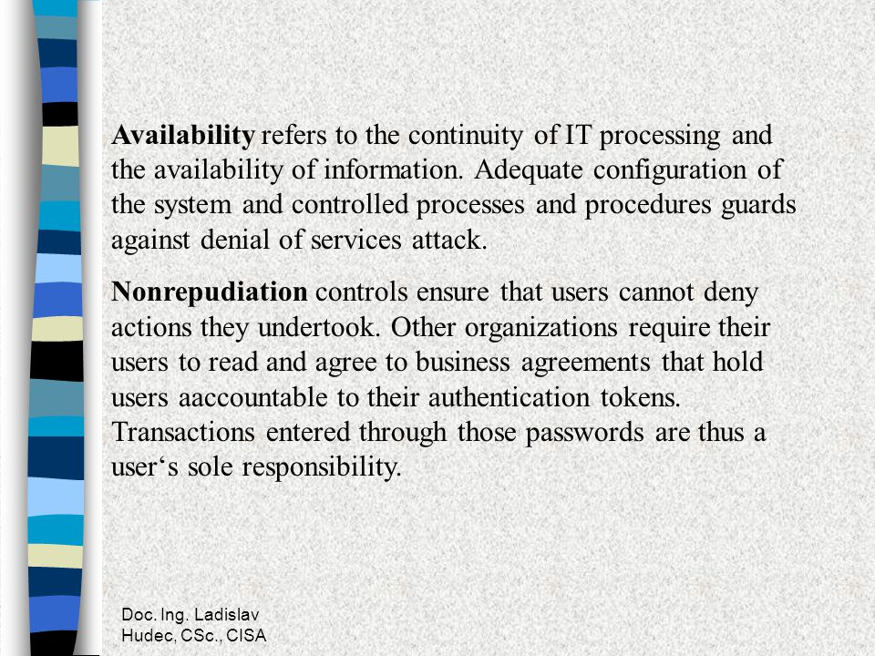 Availability refers to the continuity of IT processing and the availability of information. Adequate configuration of the system and controlled processes and procedures guards against denial of services attack.
