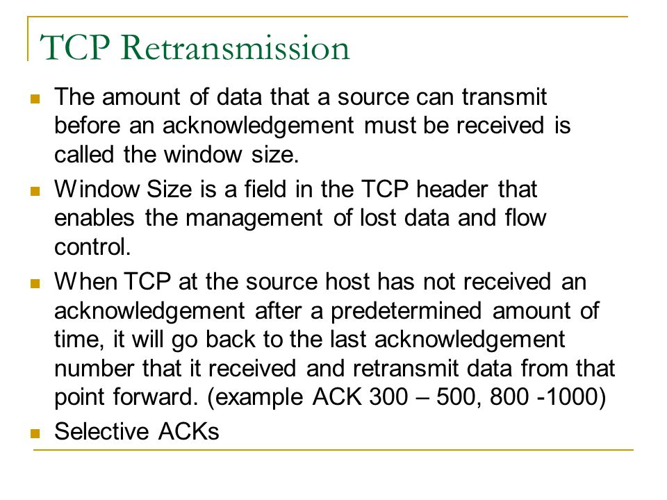 TCP Retransmission The amount of data that a source can transmit before an acknowledgement must be received is called the window size.