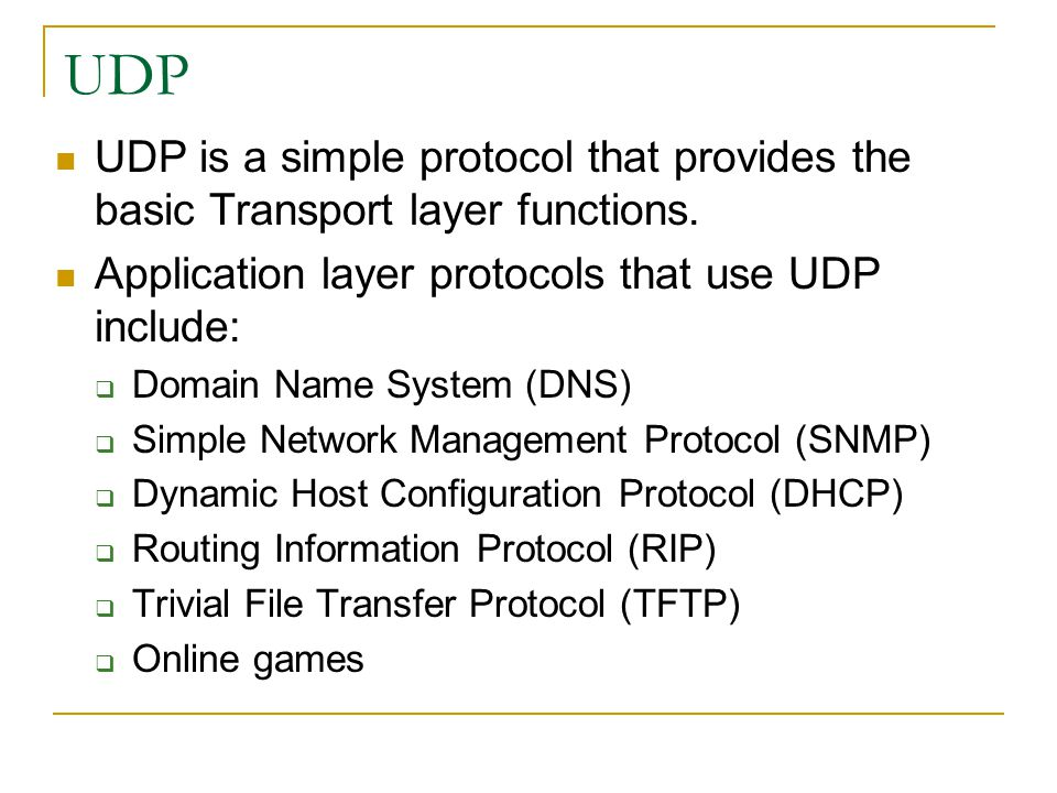 UDP UDP is a simple protocol that provides the basic Transport layer functions. Application layer protocols that use UDP include: