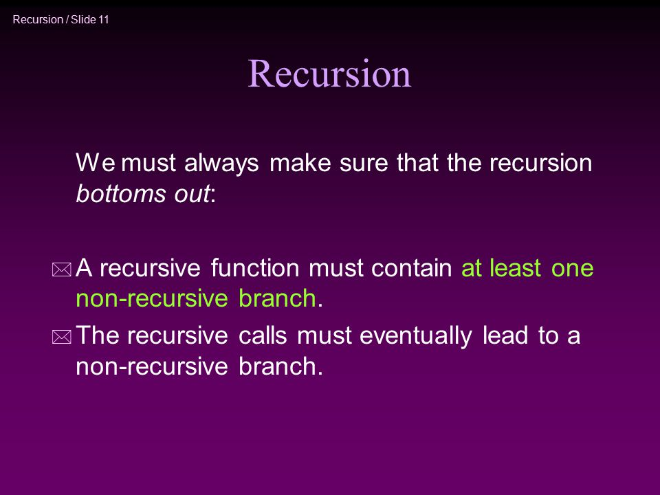 Recursion We must always make sure that the recursion bottoms out: