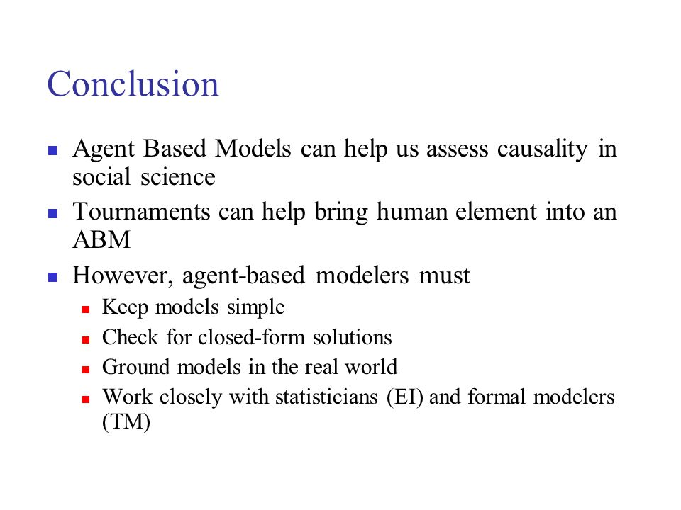 Conclusion Agent Based Models can help us assess causality in social science. Tournaments can help bring human element into an ABM.