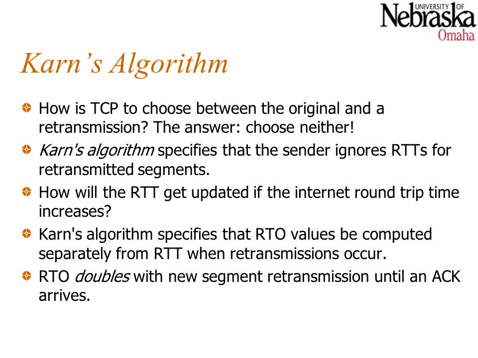 Karn's Algorithm How is TCP to choose between the original and a retransmission The answer: choose neither!