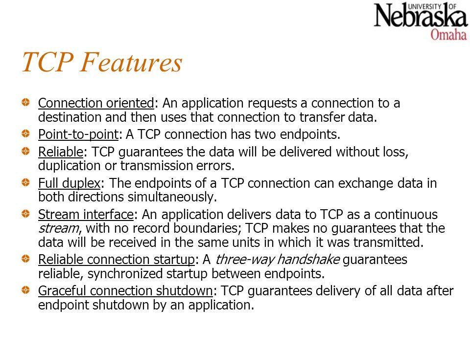 TCP Features Connection oriented: An application requests a connection to a destination and then uses that connection to transfer data.