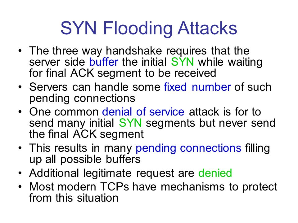 SYN Flooding Attacks The three way handshake requires that the server side buffer the initial SYN while waiting for final ACK segment to be received.