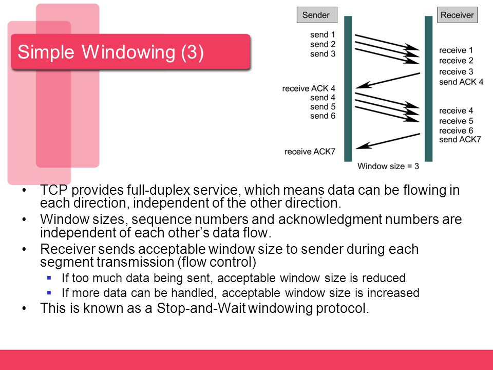 Simple Windowing (3) TCP provides full-duplex service, which means data can be flowing in each direction, independent of the other direction.