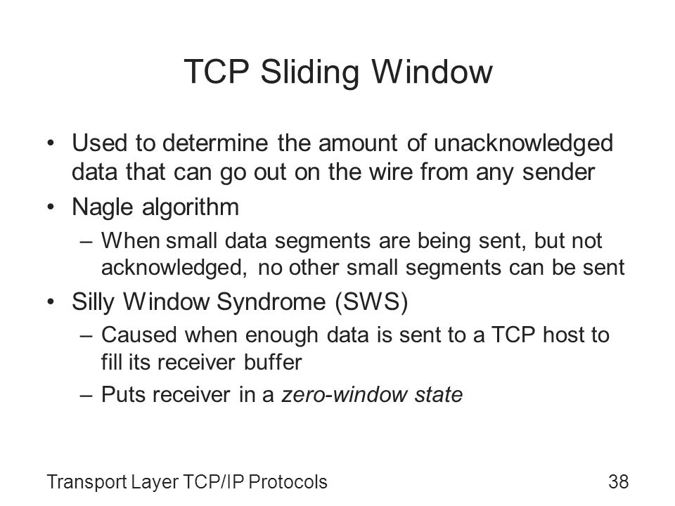 TCP Sliding Window Used to determine the amount of unacknowledged data that can go out on the wire from any sender.