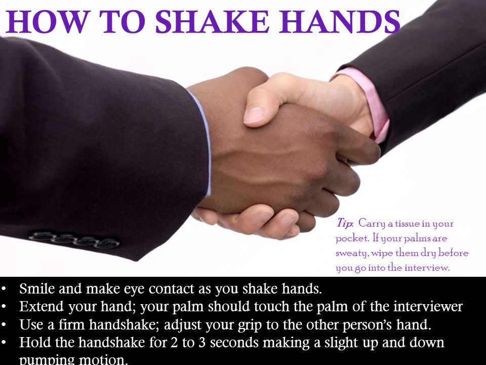 HOW TO SHAKE HANDS Smile and make eye contact as you shake hands.