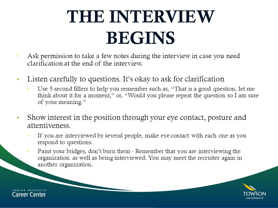 THE INTERVIEW BEGINS Ask permission to take a few notes during the interview in case you need clarification at the end of the interview.