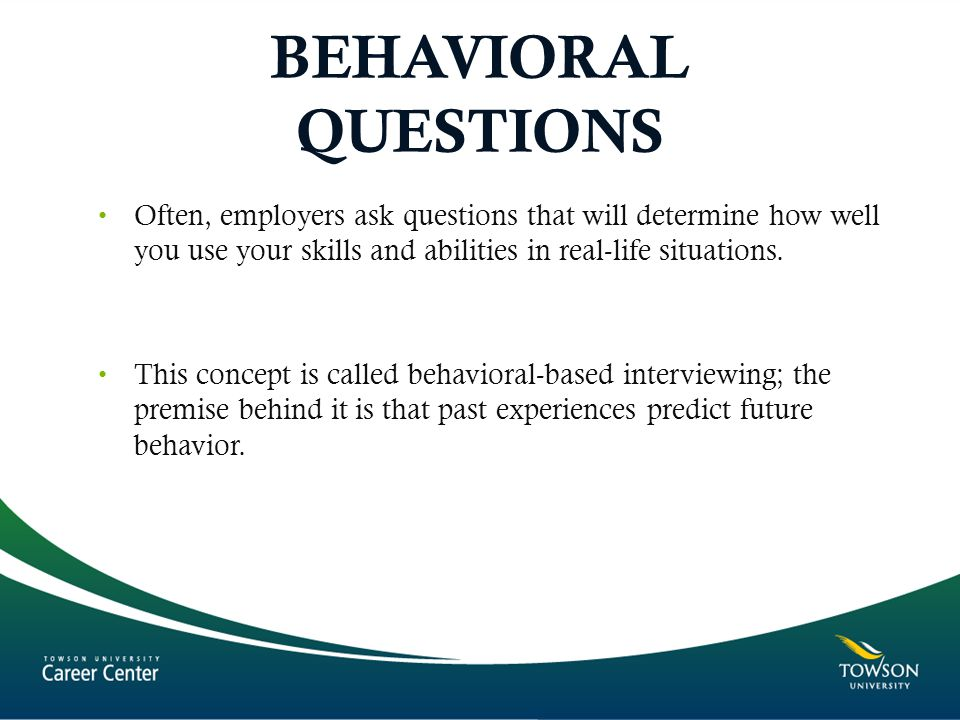 BEHAVIORAL QUESTIONS Often, employers ask questions that will determine how well you use your skills and abilities in real-life situations.