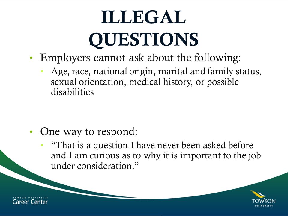ILLEGAL QUESTIONS Employers cannot ask about the following: