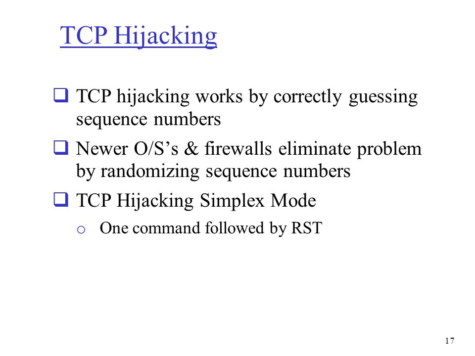 TCP Hijacking TCP hijacking works by correctly guessing sequence numbers. Newer O/S's & firewalls eliminate problem by randomizing sequence numbers.