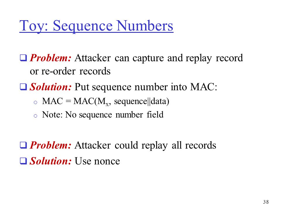 Toy: Sequence Numbers Problem: Attacker can capture and replay record or re-order records. Solution: Put sequence number into MAC: