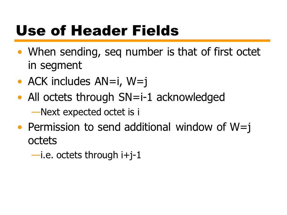Use of Header Fields When sending, seq number is that of first octet in segment. ACK includes AN=i, W=j.