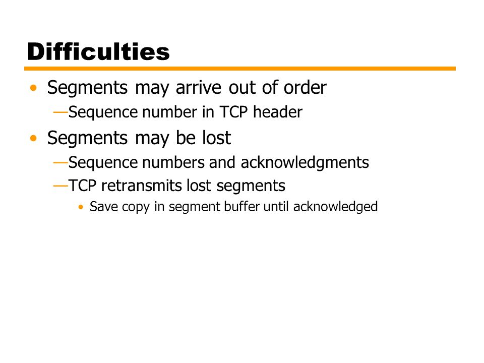 Difficulties Segments may arrive out of order Segments may be lost