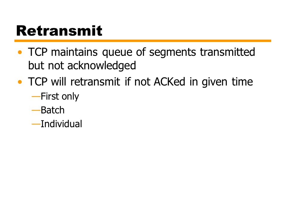 Retransmit TCP maintains queue of segments transmitted but not acknowledged. TCP will retransmit if not ACKed in given time.