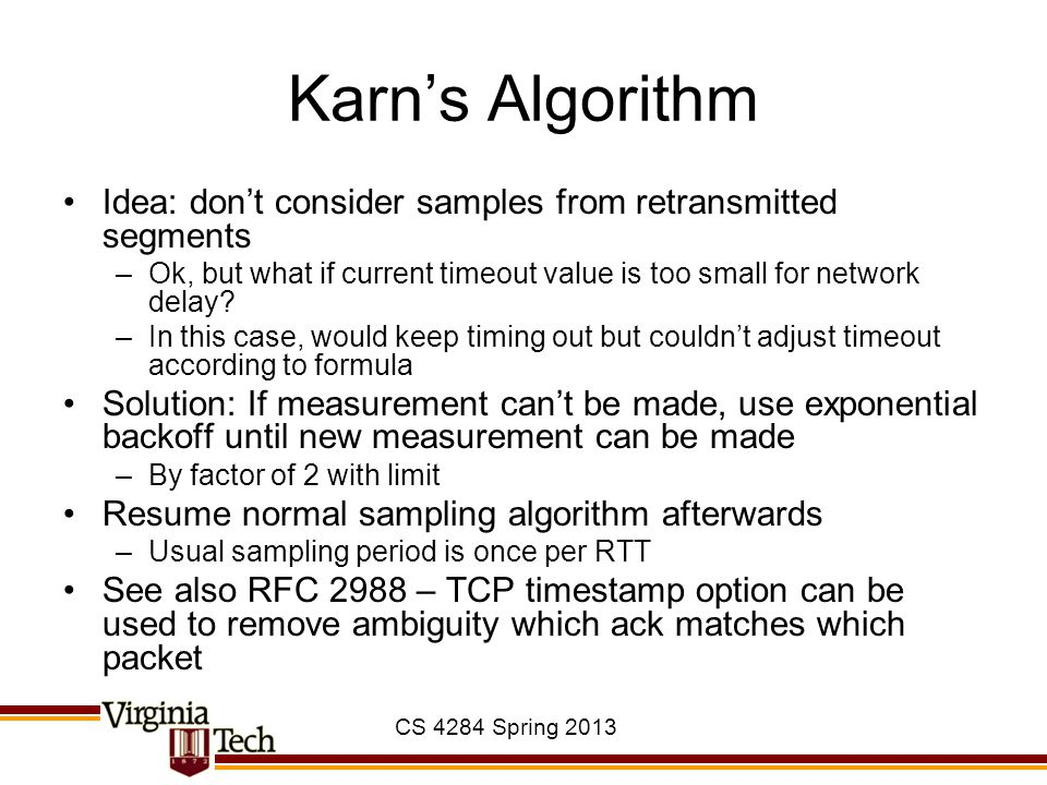Karn's Algorithm Idea: don't consider samples from retransmitted segments. Ok, but what if current timeout value is too small for network delay