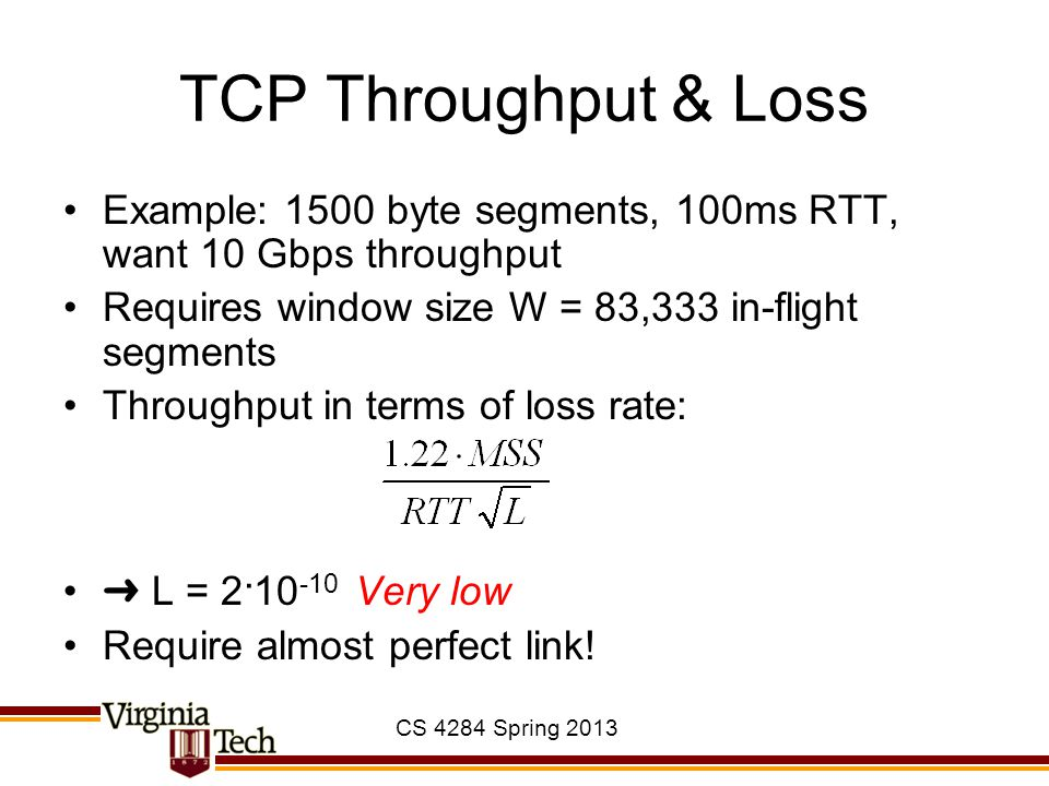 TCP Throughput & Loss Example: 1500 byte segments, 100ms RTT, want 10 Gbps throughput. Requires window size W = 83,333 in-flight segments.