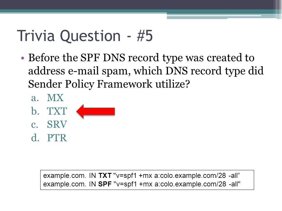 Trivia Question - #5 Before the SPF DNS record type was created to address e-mail spam, which DNS record type did Sender Policy Framework utilize
