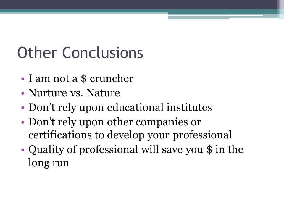 Other Conclusions I am not a $ cruncher Nurture vs. Nature