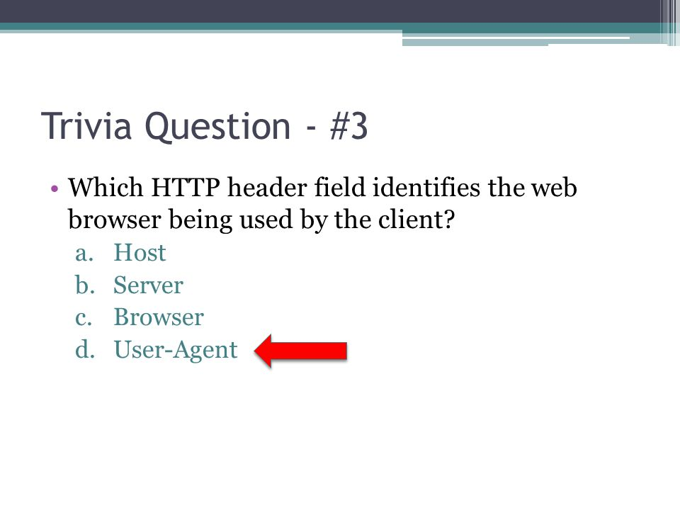 Trivia Question - #3 Which HTTP header field identifies the web browser being used by the client Host.