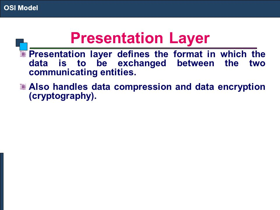 OSI Model Presentation Layer. Presentation layer defines the format in which the data is to be exchanged between the two communicating entities.