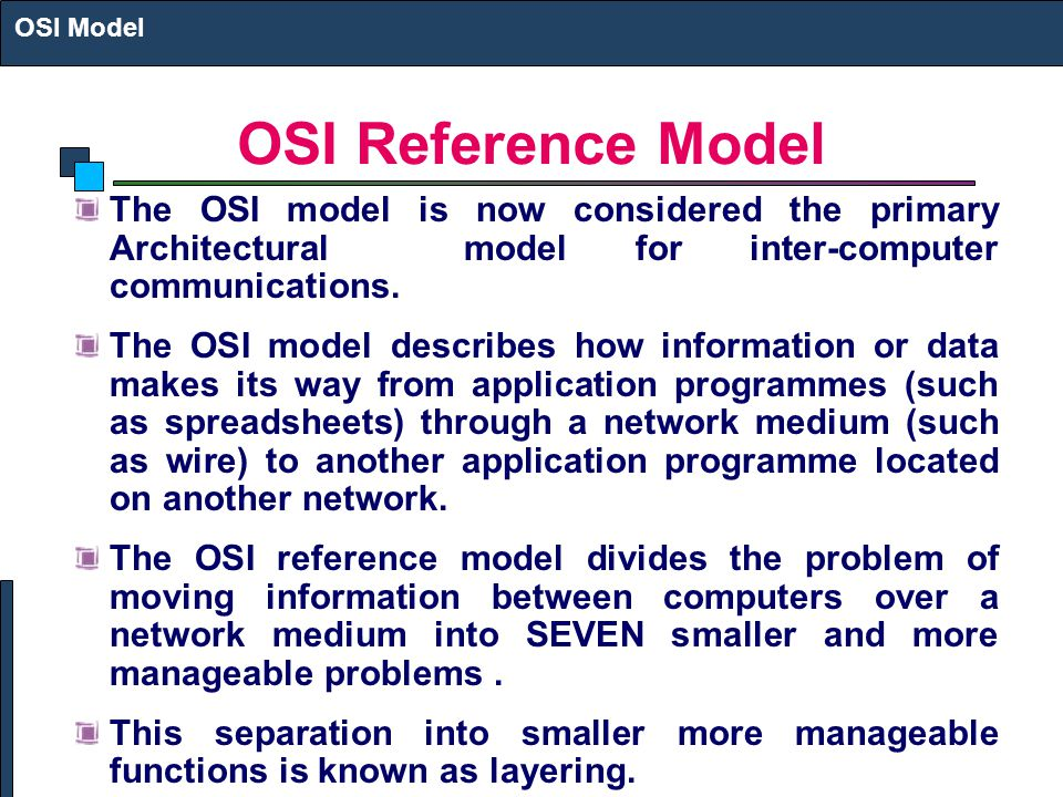 OSI Model OSI Reference Model. The OSI model is now considered the primary Architectural model for inter-computer communications.