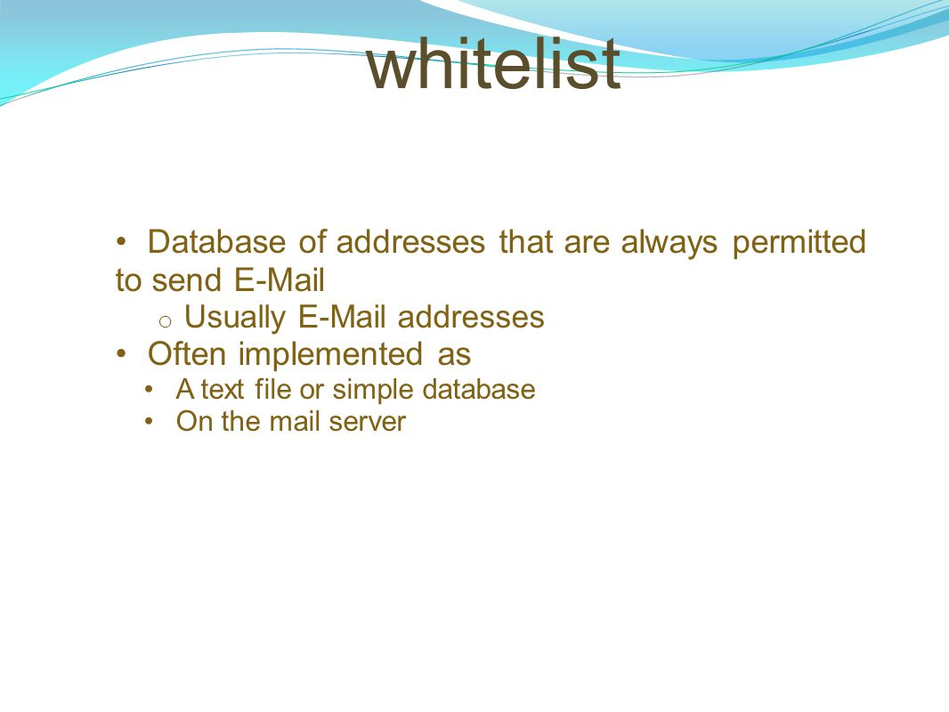 whitelist Database of addresses that are always permitted to send E-Mail. Usually E-Mail addresses.