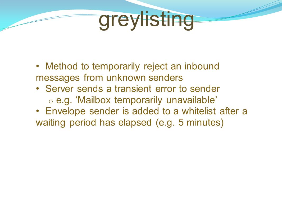 greylisting Method to temporarily reject an inbound messages from unknown senders. Server sends a transient error to sender.